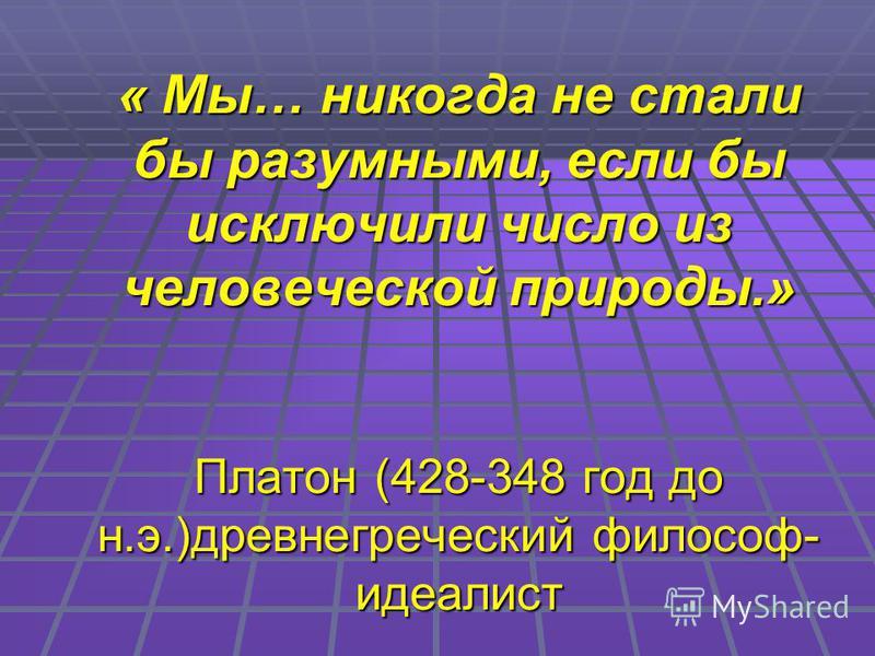 « Мы… никогда не стали бы разумными, если бы исключили число из человеческой природы.» Платон (428-348 год до н.э.)древнегреческий философ- идеалист