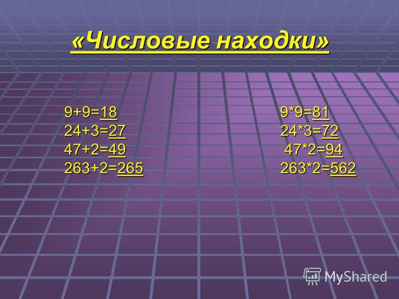 «Числовые находки» 9+9=18 9*9=81 24+3=27 24*3=72 47+2=49 47*2=94 263+2=265 263*2=562