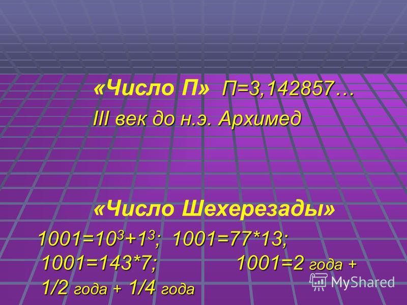 П=3,142857… «Число П» П=3,142857… III век до н.э. Архимед III век до н.э. Архимед «Число Шехерезады» 1001=10 3 +1 3 ; 1001=77*13; 1001=143*7; 1001=2 года + 1/2 года + 1/4 года 1001=10 3 +1 3 ; 1001=77*13; 1001=143*7; 1001=2 года + 1/2 года + 1/4 года