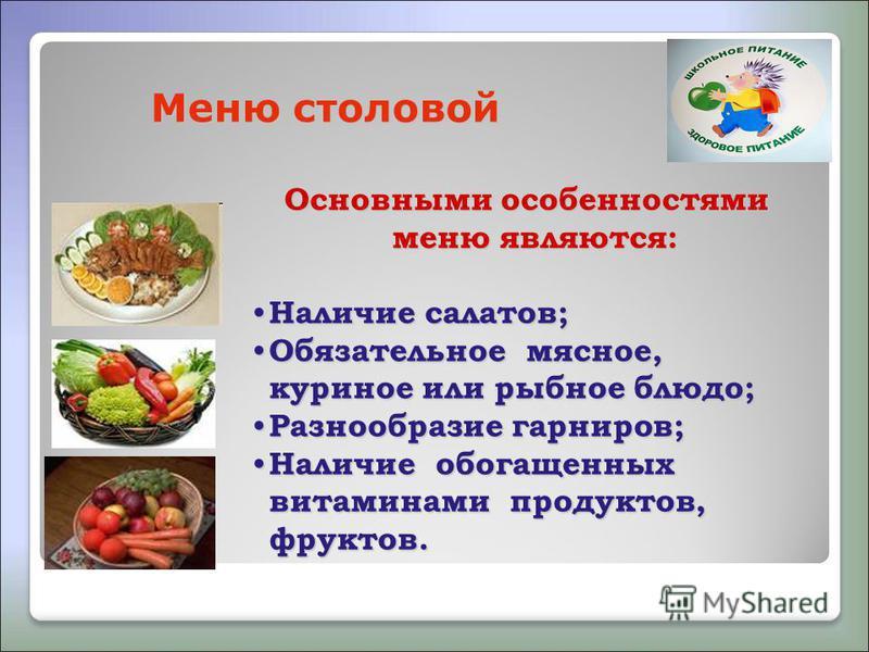Меню столовой Основными особенностями меню являются: Наличие салатов; Наличие салатов; Обязательное мясное, куриное или рыбное блюдо; Обязательное мясное, куриное или рыбное блюдо; Разнообразие гарниров; Разнообразие гарниров; Наличие обогащенных вит
