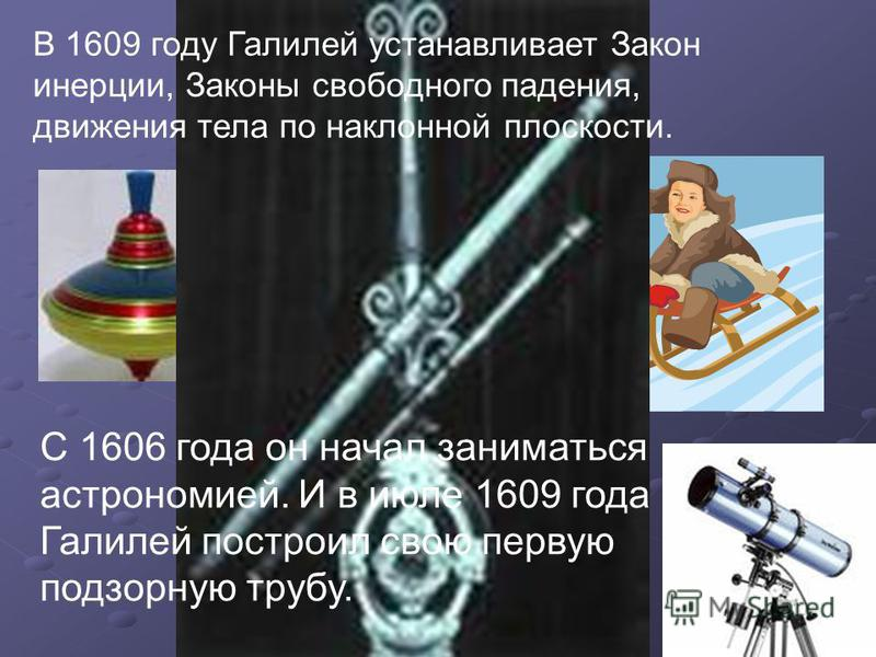 В 1609 году Галилей устанавливает Закон инерции, Законы свободного падения, движения тела по наклонной плоскости. С 1606 года он начал заниматься астрономией. И в июле 1609 года Галилей построил свою первую подзорную трубу.