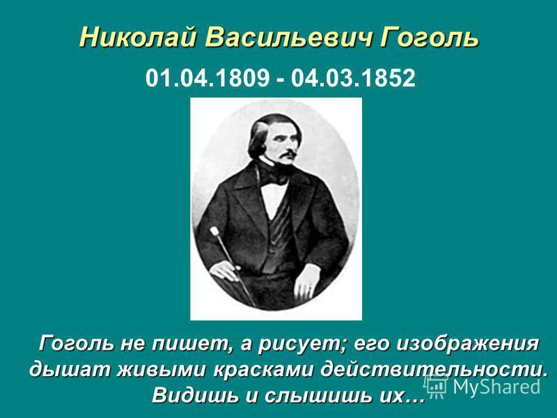 Николай Васильевич Гоголь 01.04.1809 - 04.03.1852 Гоголь не пишет, а рисует; его изображения дышат живыми красками действительности. Видишь и слышишь их…