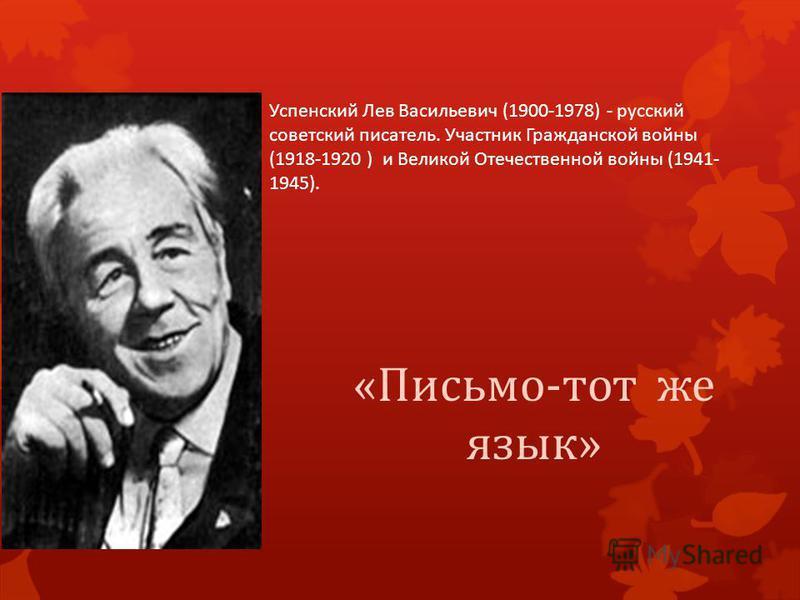 Успенский Лев Васильевич (1900-1978) - русский советский писатель. Участник Гражданской войны (1918-1920 ) и Великой Отечественной войны (1941- 1945). «Письмо-тот же язык»