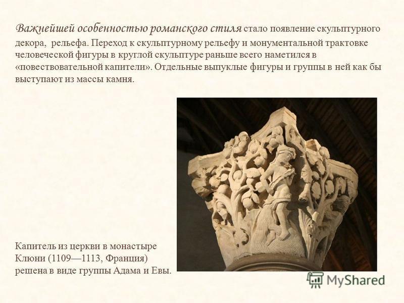 Важнейшей особенностью романского стиля стало появление скульптурного декора, рельефа. Переход к скульптурному рельефу и монументальной трактовке человеческой фигуры в круглой скульптуре раньше всего наметился в «повествовательной капители». Отдельны