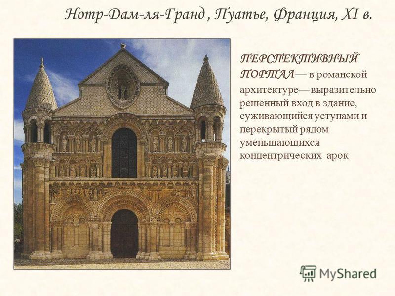 ПЕРСПЕКТИВНЫЙ ПОРТАЛ в романской архитектуре выразительно решенный вход в здание, суживающийся уступами и перекрытый рядом уменьшающихся концентрических арок Нотр-Дам-ля-Гранд, Пуатье, Франция, XI в.