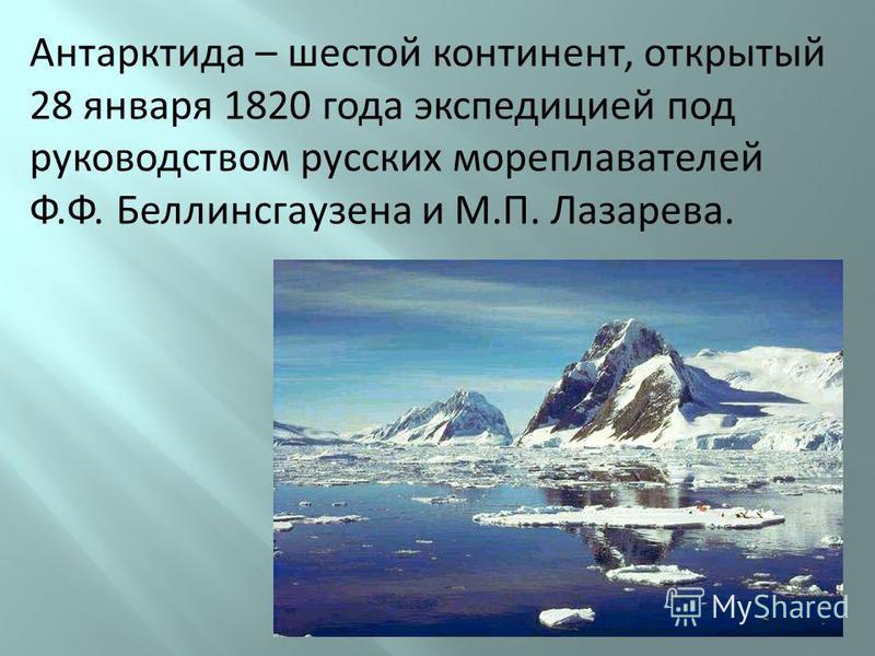 Антарктида – шестой континент, открытый 28 января 1820 года экспедицией под руководством русских мореплавателей Ф.Ф. Беллинсгаузена и М.П. Лазарева.