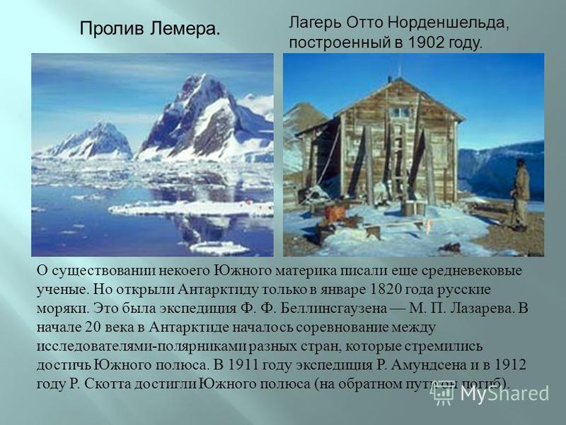 О существовании некоего Южного материка писали еще средневековые ученые. Но открыли Антарктиду только в январе 1820 года русские моряки. Это была экспедиция Ф. Ф. Беллинсгаузена М. П. Лазарева. В начале 20 века в Антарктиде началось соревнование межд