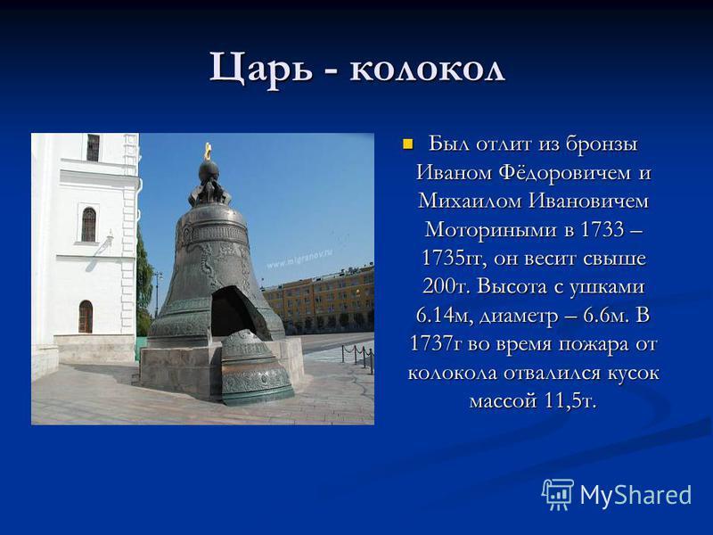 Царь - колокол Был отлит из бронзы Иваном Фёдоровичем и Михаилом Ивановичем Моториными в 1733 – 1735 гг, он весит свыше 200 т. Высота с ушками 6.14 м, диаметр – 6.6 м. В 1737 г во время пожара от колокола отвалился кусок массой 11,5 т.