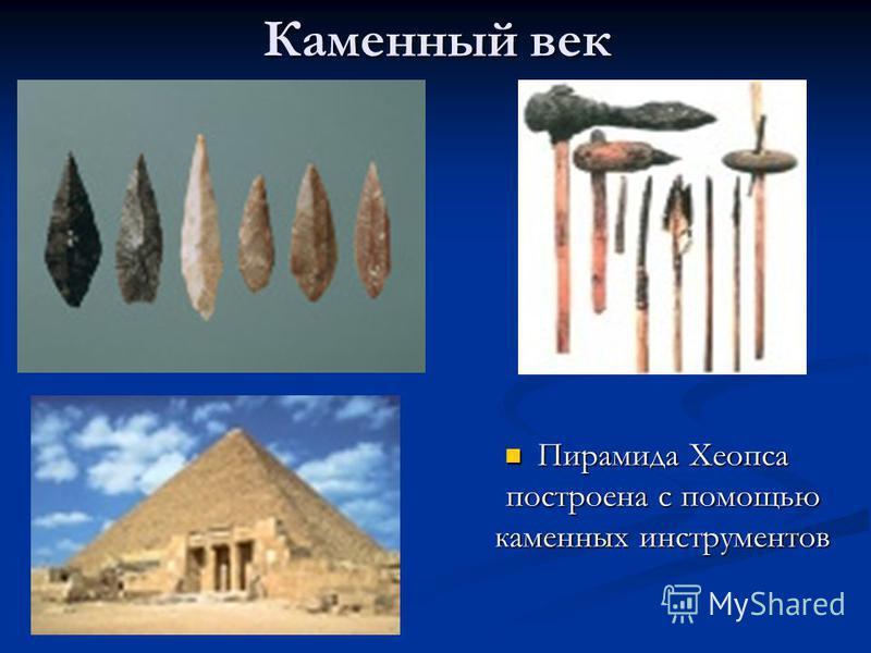 Каменный век Пирамида Хеопса построена с помощью каменных инструментов Пирамида Хеопса построена с помощью каменных инструментов