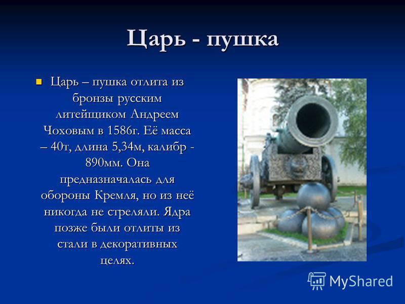 Царь - пушка Царь – пушка отлита из бронзы русским литейщиком Андреем Чоховым в 1586 г. Её масса – 40 т, длина 5,34 м, калибр - 890 мм. Она предназначалась для обороны Кремля, но из неё никогда не стреляли. Ядра позже были отлиты из стали в декоратив