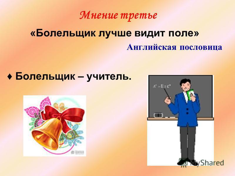 Мнение третье «Болельщик лучше видит поле» Английская пословица Болельщик – учитель.
