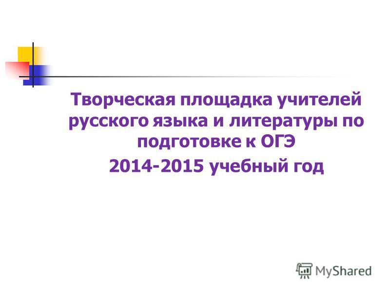 Творческая площадка учителей русского языка и литературы по подготовке к ОГЭ 2014-2015 учебный год