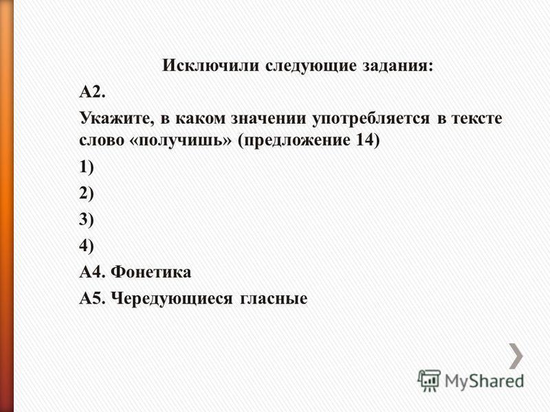 Исключили следующие задания: А2. Укажите, в каком значении употребляется в тексте слово «получишь» (предложение 14) 1) 2) 3) 4) А4. Фонетика А5. Чередующиеся гласные