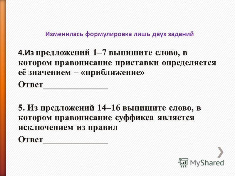 Изменилась формулировка лишь двух заданий 4. Из предложений 1–7 выпишите слово, в котором правописание приставки определяется её значением – «приближение» Ответ______________ 5. Из предложений 14–16 выпишите слово, в котором правописание суффикса явл