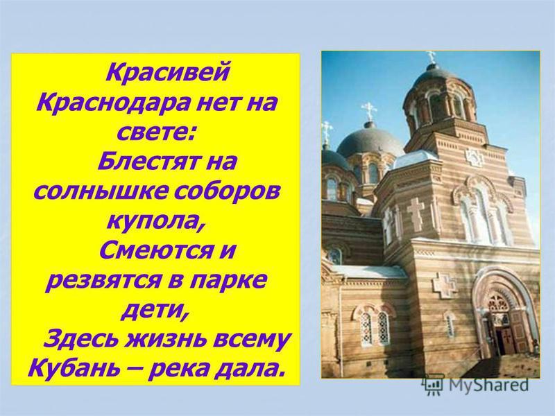 Красивей Краснодара нет на свете: Блестят на солнышке соборов купола, Смеются и резвятся в парке дети, Здесь жизнь всему Кубань – река дала.