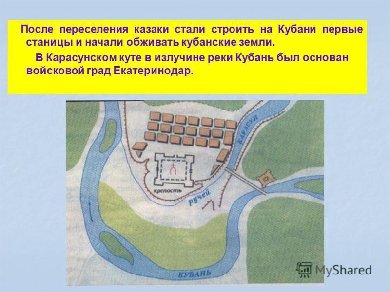 После переселения казаки стали строить на Кубани первые станицы и начали обживать кубанские земли. В Карасунском куте в излучине реки Кубань был основан войсковой град Екатеринодар.