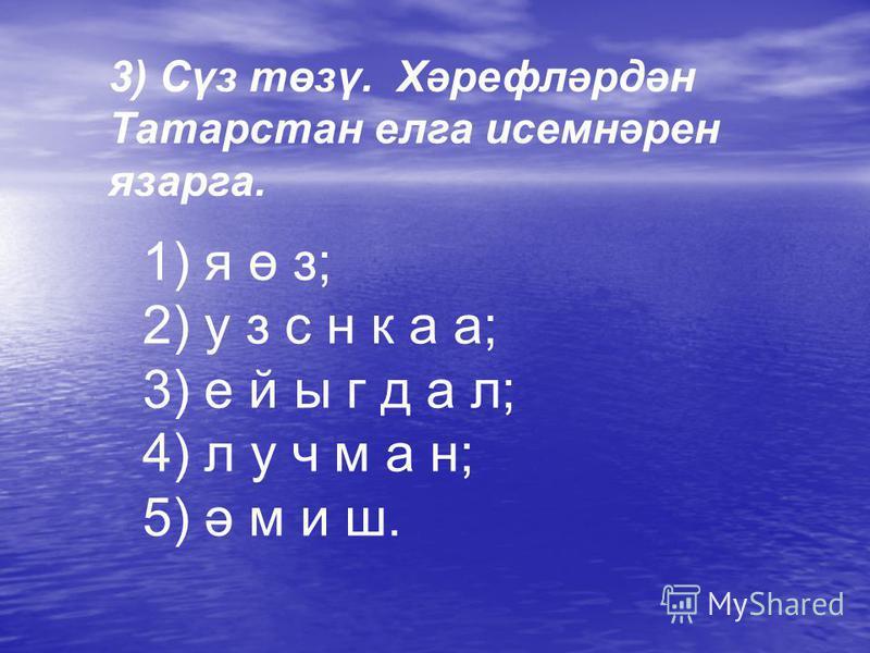 3) Сүз төзү. Хәрефләрдән Татарстан елга исемнәрен язарга. 1) я ө з; 2) у з с н к а а; 3) е й ы г д а л; 4) л у ч м а н; 5) ә м и ш.
