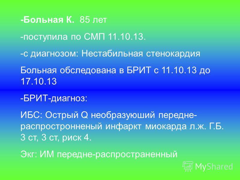 -Больная К. 85 лет -поступила по СМП 11.10.13. -с диагнозом: Нестабильная стенокардия Больная обследована в БРИТ с 11.10.13 до 17.10.13 -БРИТ-диагноз: ИБС: Острый Q необразуюший передне- распространенный инфаркт миокарда л.ж. Г.Б. 3 ст, 3 ст, риск 4.