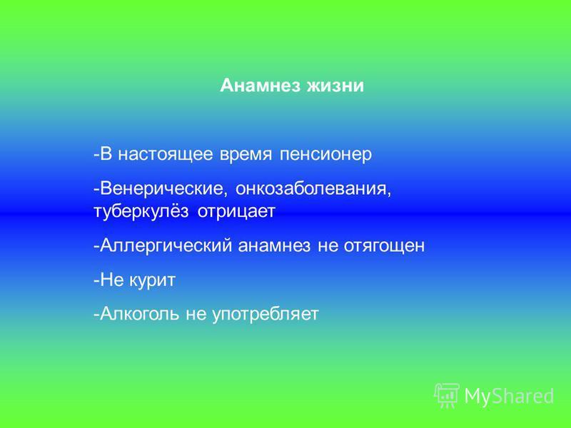 Анамнез жизни -В настоящее время пенсионер -Венерические, онкозаболевания, туберкулёз отрицает -Аллергический анамнез не отягощен -Не курит -Алкоголь не употребляет