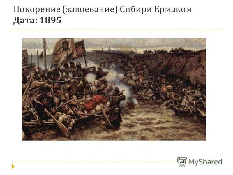 Покорение ( завоевание ) Сибири Ермаком Дата : 1895