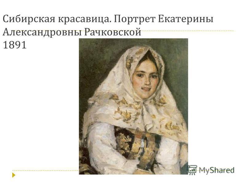 Сибирская красавица. Портрет Екатерины Александровны Рачковской 1891