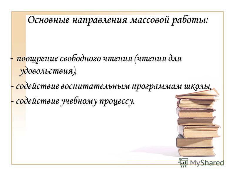 Основные направления массовой работы: - поощрение свободного чтения (чтения для удовольствия), - содействие воспитательным программам школы, - содействие учебному процессу.
