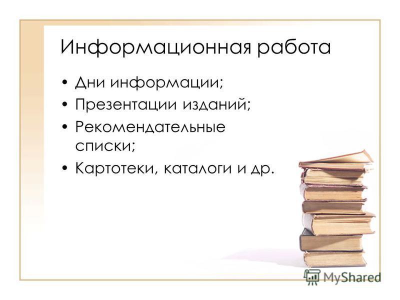 Информационная работа Дни информации; Презентации изданий; Рекомендательные списки; Картотеки, каталоги и др.