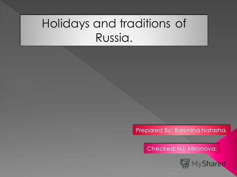 Holidays and traditions of Russia. Prepared By: Boronina Natasha. Checked: N.I. Mironova.