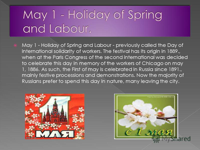May 1 - Holiday of Spring and Labour - previously called the Day of international solidarity of workers. The festival has its origin in 1889., when at the Paris Congress of the second international was decided to celebrate this day in memory of the w