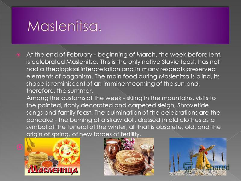 At the end of February - beginning of March, the week before lent, is celebrated Maslenitsa. This is the only native Slavic feast, has not had a theological interpretation and in many respects preserved elements of paganism. The main food during Masl