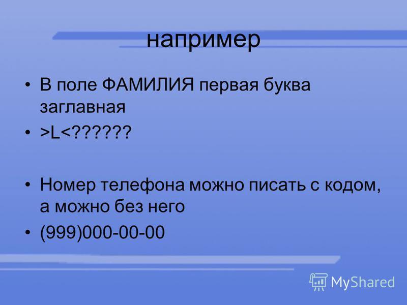 например В поле ФАМИЛИЯ первая буква заглавная >L<?????? Номер телефона можно писать с кодом, а можно без него (999)000-00-00