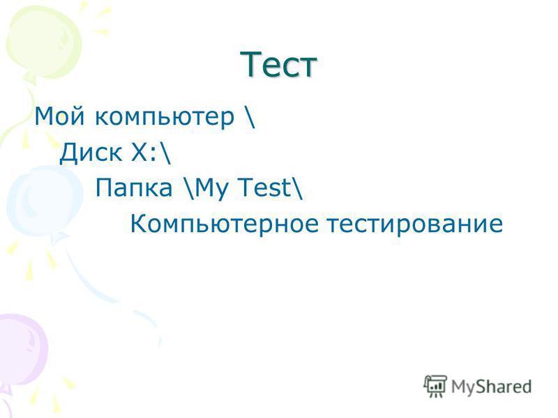 Тест Мой компьютер \ Диск Х:\ Папка \My Test\ Компьютерное тестирование