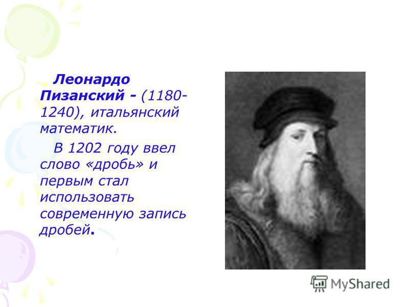 Леонардо Пизанский - (1180- 1240), итальянский математик. В 1202 году ввел слово «дробь» и первым стал использовать современную запись дробей.