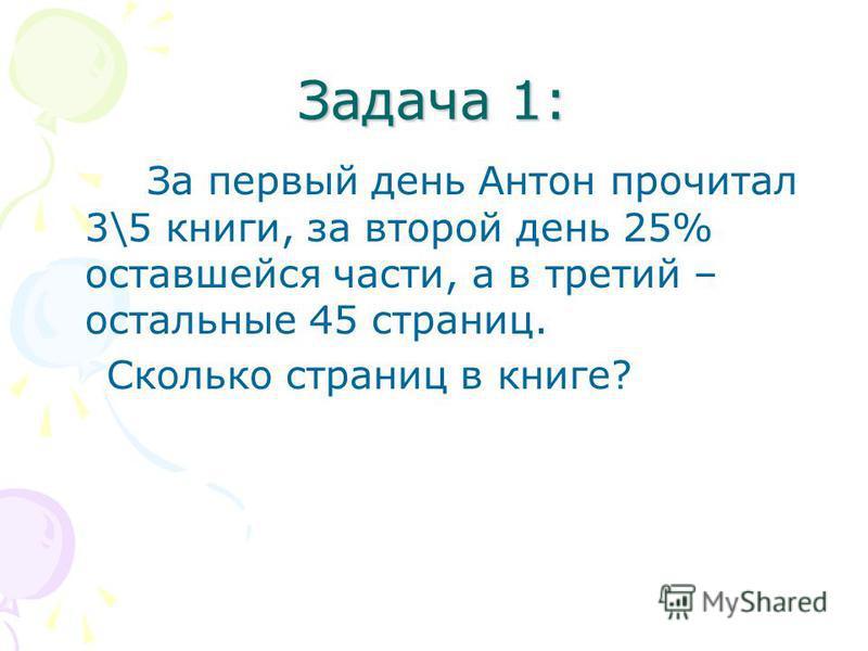 Задача 1: За первый день Антон прочитал 3\5 книги, за второй день 25% оставшейся части, а в третий – остальные 45 страниц. Сколько страниц в книге?