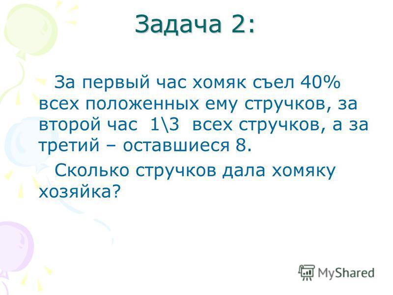 Задача 2: За первый час хомяк съел 40% всех положенных ему стручков, за второй час 1\3 всех стручков, а за третий – оставшиеся 8. Сколько стручков дала хомяку хозяйка?