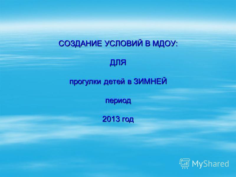 СОЗДАНИЕ УСЛОВИЙ В МДОУ: ДЛЯ прогулки детей в ЗИМНЕЙ период 2013 год