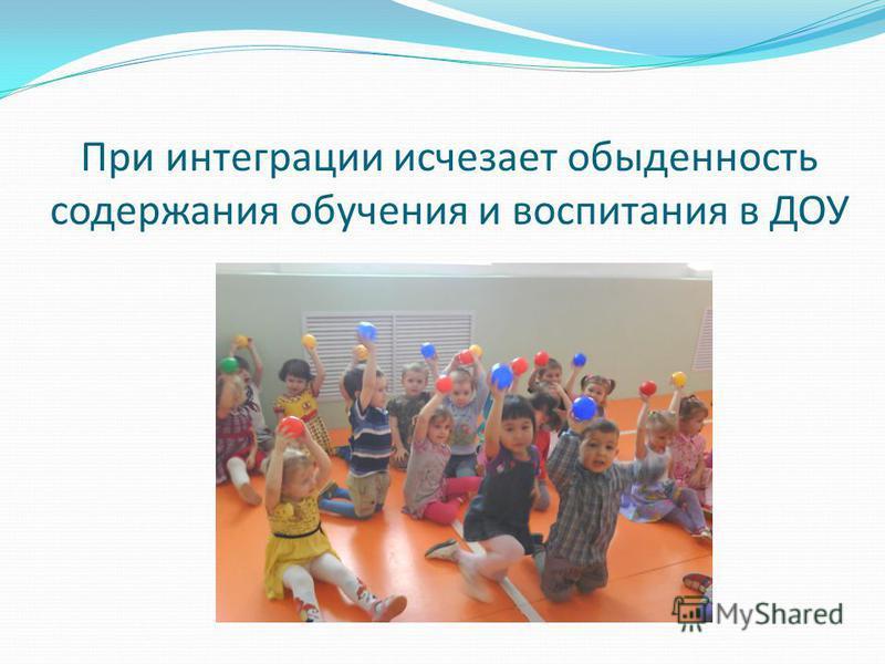 При интеграции исчезает обыденность содержания обучения и воспитания в ДОУ