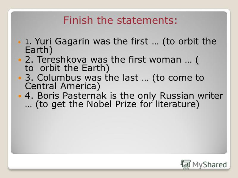 Finish the statements: 1. Yuri Gagarin was the first … (to orbit the Earth) 2. Tereshkova was the first woman … ( to orbit the Earth) 3. Columbus was the last … (to come to Central America) 4. Boris Pasternak is the only Russian writer … (to get the
