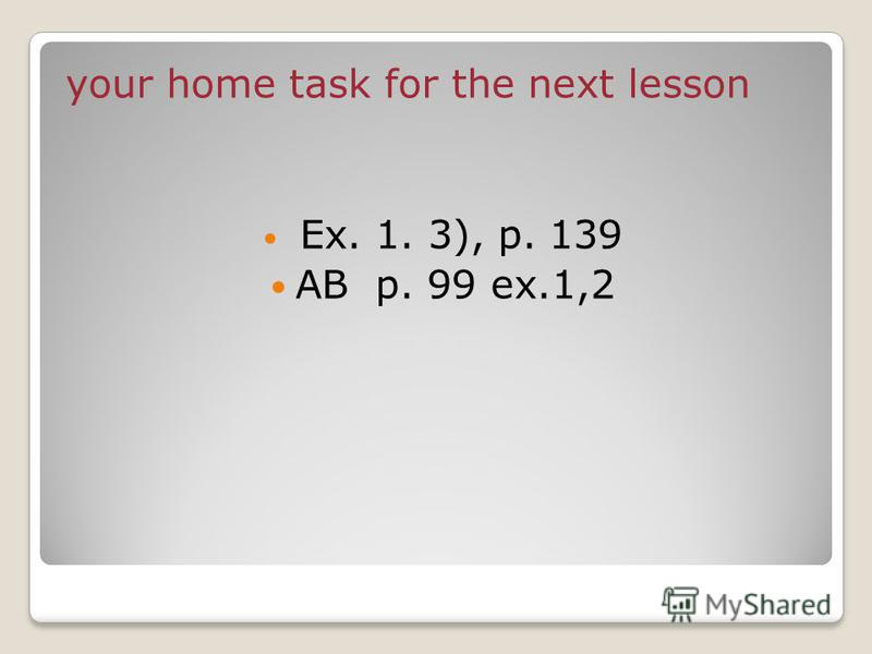 your home task for the next lesson Ex. 1. 3), p. 139 AB p. 99 ex.1,2
