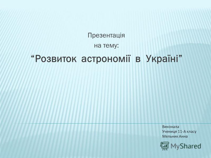 Презентація на тему: Розвиток астрономії в Україні Виконала Учениця 11-А класу Мельник Анна