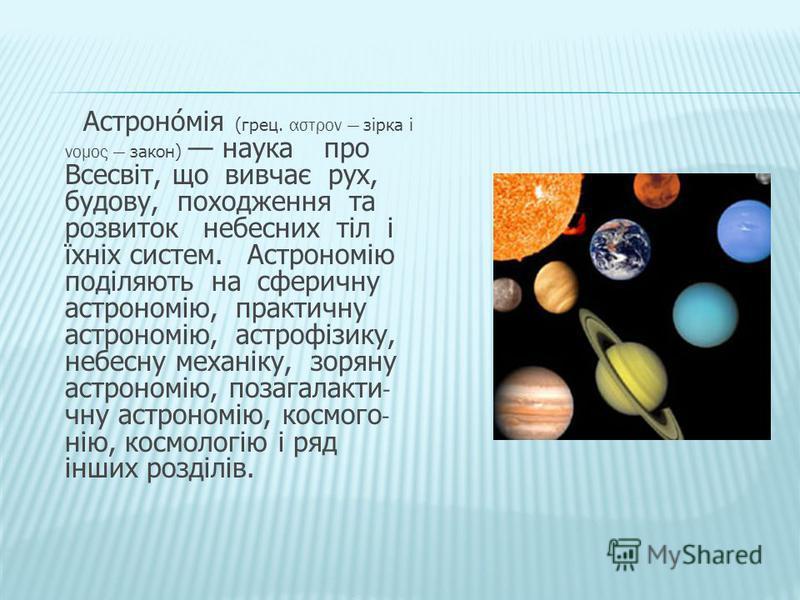 Астрономія (грец. αστρον зірка і νομος закон) наука про Всесвіт, що вивчає рух, будову, походження та розвиток небесних тіл і їхніх систем. Астрономію поділяють на сферичну астрономію, практичну астрономію, астрофізику, небесну механіку, зоряну астро