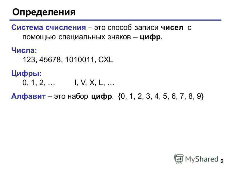 2 Определения Система счисления – это способ записи чисел с помощью специальных знаков – цифр. Числа: 123, 45678, 1010011, CXL Цифры: 0, 1, 2, … I, V, X, L, … Алфавит – это набор цифр. {0, 1, 2, 3, 4, 5, 6, 7, 8, 9}