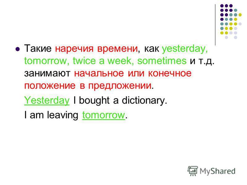 Такие наречия времени, как yesterday, tomorrow, twice a week, sometimes и т.д. занимают начальное или конечное положение в предложении. Yesterday I bought a dictionary. I am leaving tomorrow.