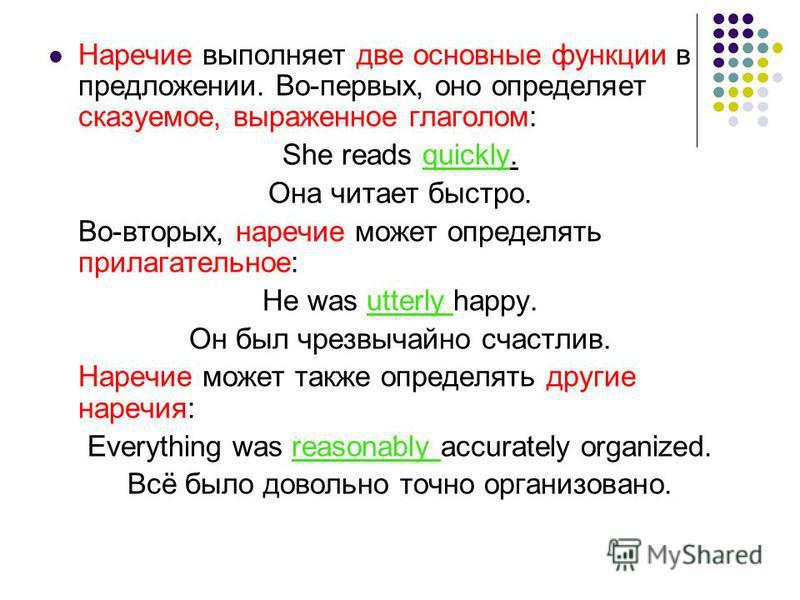 Наречие выполняет две основные функции в предложении. Во-первых, оно определяет сказуемое, выраженное глаголом: She reads quickly. Она читает быстро. Во-вторых, наречие может определять прилагательное: He was utterly happy. Он был чрезвычайно счастли