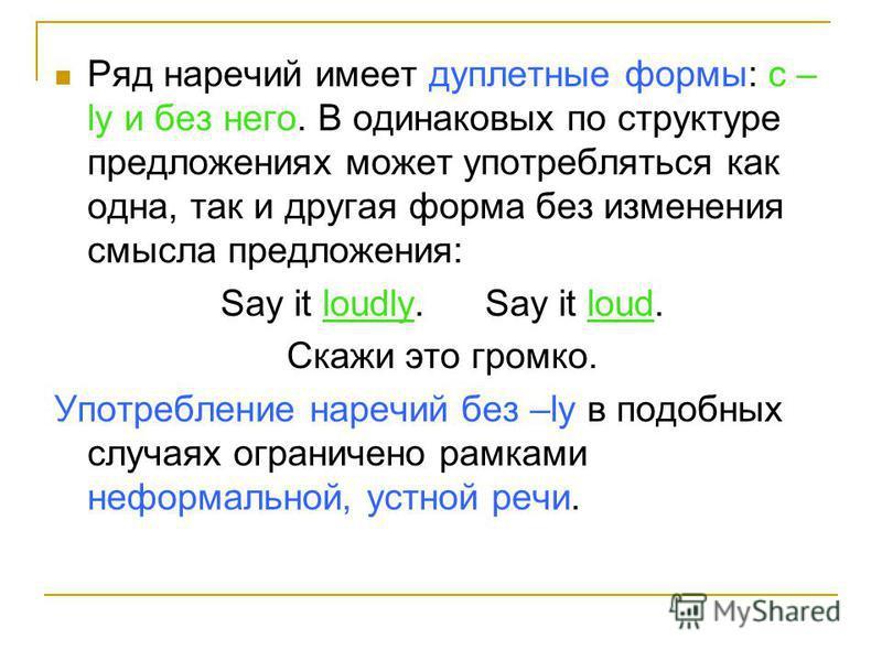 Ряд наречий имеет дуплетные формы: с – ly и без него. В одинаковых по структуре предложениях может употребляться как одна, так и другая форма без изменения смысла предложения: Say it loudly.Say it loud. Скажи это громко. Употребление наречий без –ly