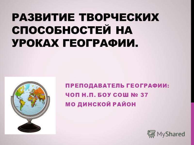 РАЗВИТИЕ ТВОРЧЕСКИХ СПОСОБНОСТЕЙ НА УРОКАХ ГЕОГРАФИИ. ПРЕПОДАВАТЕЛЬ ГЕОГРАФИИ: ЧОП Н.П. БОУ СОШ 37 МО ДИНСКОЙ РАЙОН