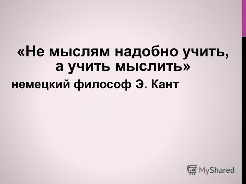 «Не мыслям надобно учить, а учить мыслить» немецкий философ Э. Кант