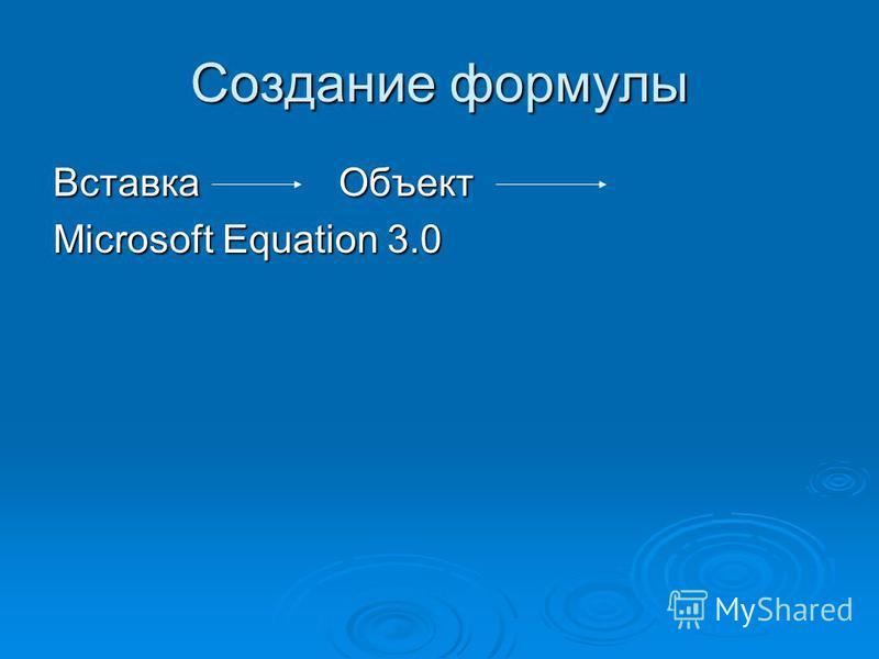 Создание формулы Вставка Объект Microsoft Equation 3.0