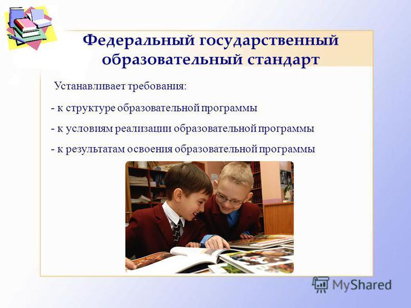 Федеральный государственный образовательный стандарт Устанавливает требования: - к структуре образовательной программы - к условиям реализации образовательной программы - к результатам освоения образовательной программы