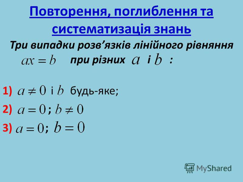 Повторення, поглиблення та систематизація знань Три випадки розвязків лінійного рівняння при різних і : 1) і будь-яке; 2) ; 3) ;